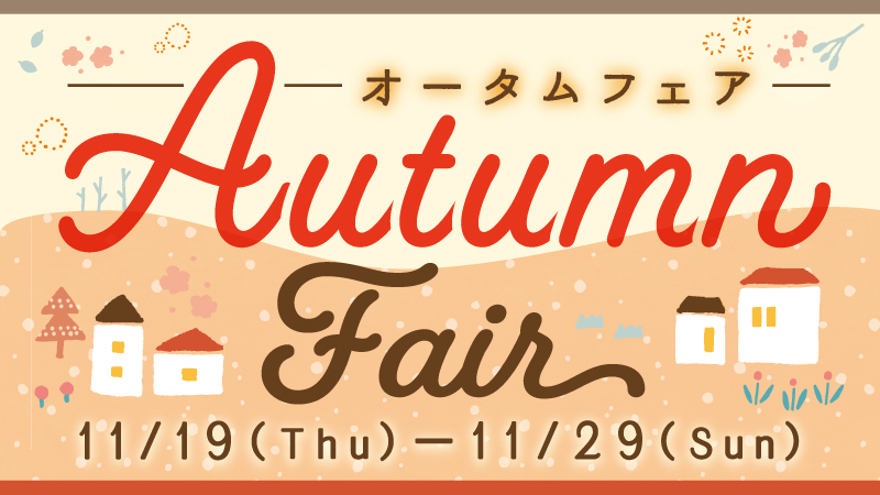 11/19~11/29 Autumn Fair -オータムフェア- 開催!!